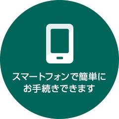 スマートフォンで簡単にお手続できます